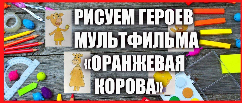 """Рисуем героев мультфильма """"Оранжевая корова"""""""